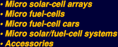 micro solar-cell arrays, micro fuel-cells, micro fuel-cell cars, micro solar/fuel-cell systems, accessories